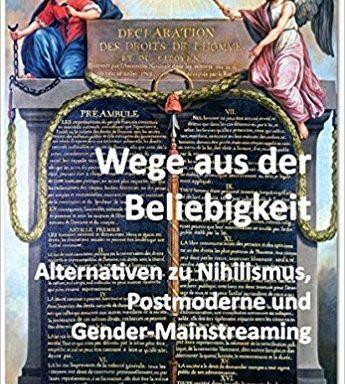 Wege aus der Beliebigkeit: Alternativen zu Nihilismus, Postmoderne und Gender-Mainstreaming; Ulfig, Alexander